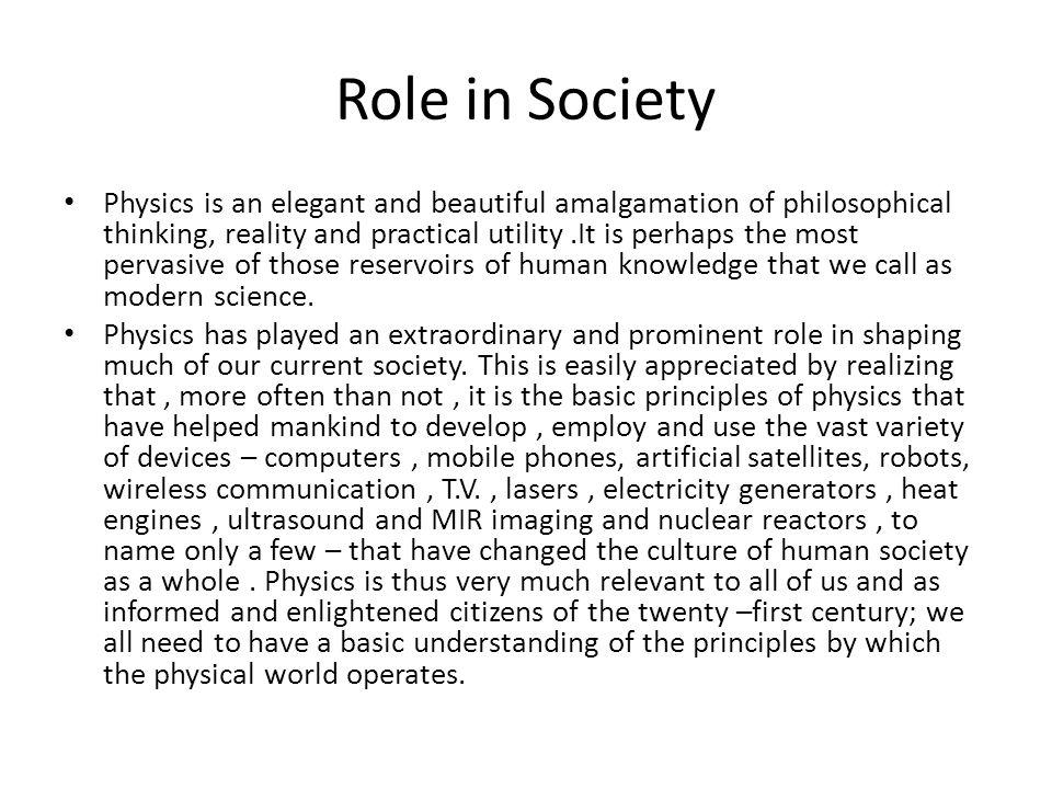 Role in Society Physics is an elegant and beautiful amalgamation of philosophical thinking, reality and practical utility.It is perhaps the most perva