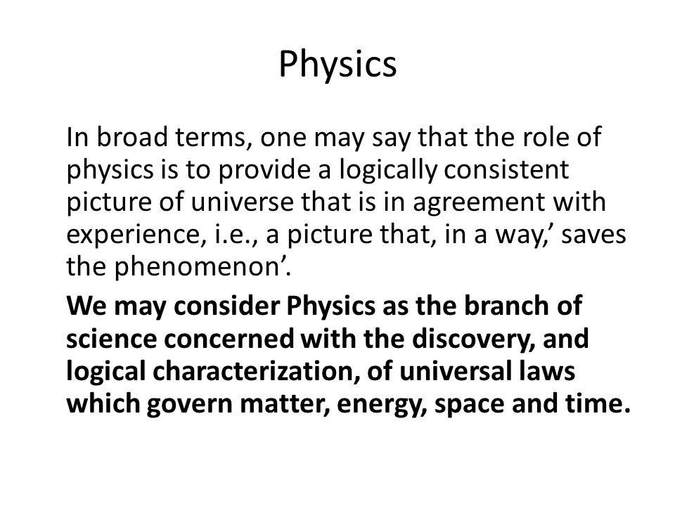 Physics In broad terms, one may say that the role of physics is to provide a logically consistent picture of universe that is in agreement with experi