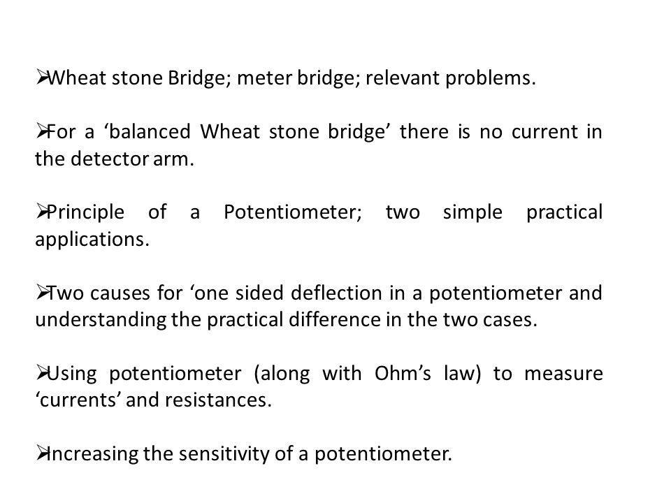 Wheat stone Bridge; meter bridge; relevant problems. For a balanced Wheat stone bridge there is no current in the detector arm. Principle of a Potenti