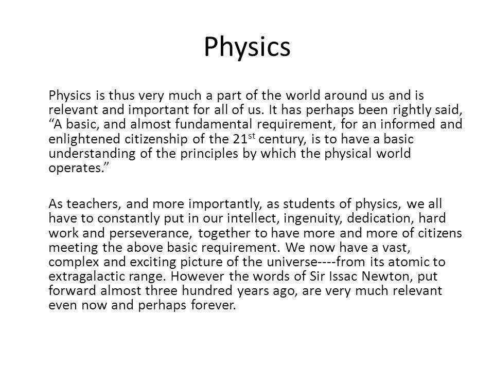 Physics Physics is thus very much a part of the world around us and is relevant and important for all of us. It has perhaps been rightly said, A basic