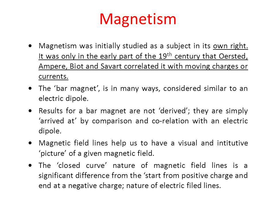 Magnetism Magnetism was initially studied as a subject in its own right. It was only in the early part of the 19 th century that Oersted, Ampere, Biot
