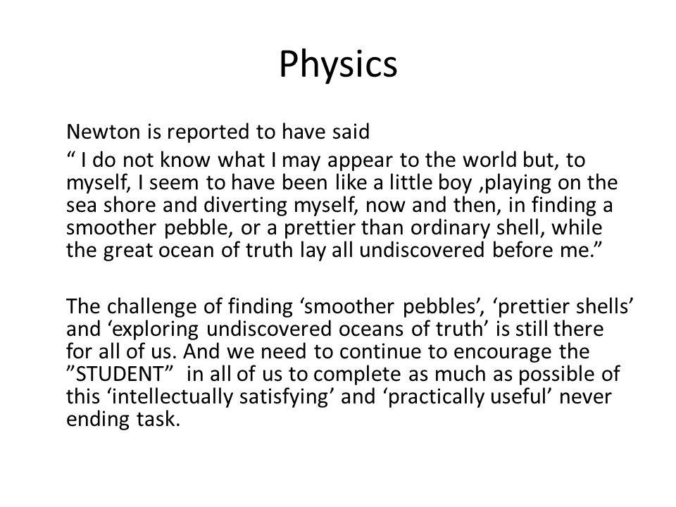 Physics Newton is reported to have said I do not know what I may appear to the world but, to myself, I seem to have been like a little boy,playing on