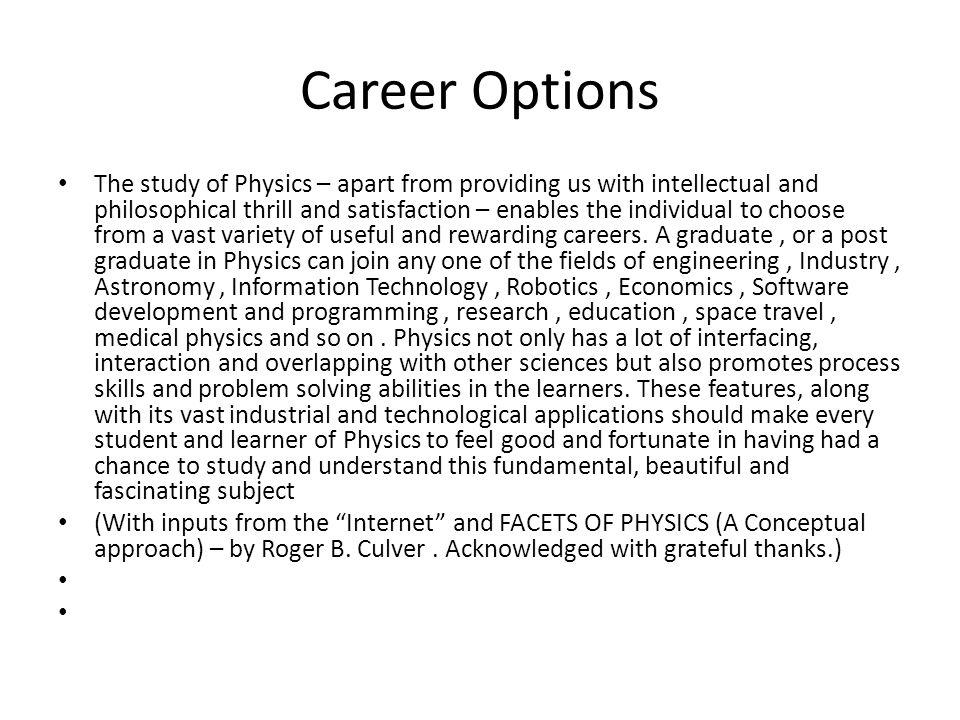 Career Options The study of Physics – apart from providing us with intellectual and philosophical thrill and satisfaction – enables the individual to