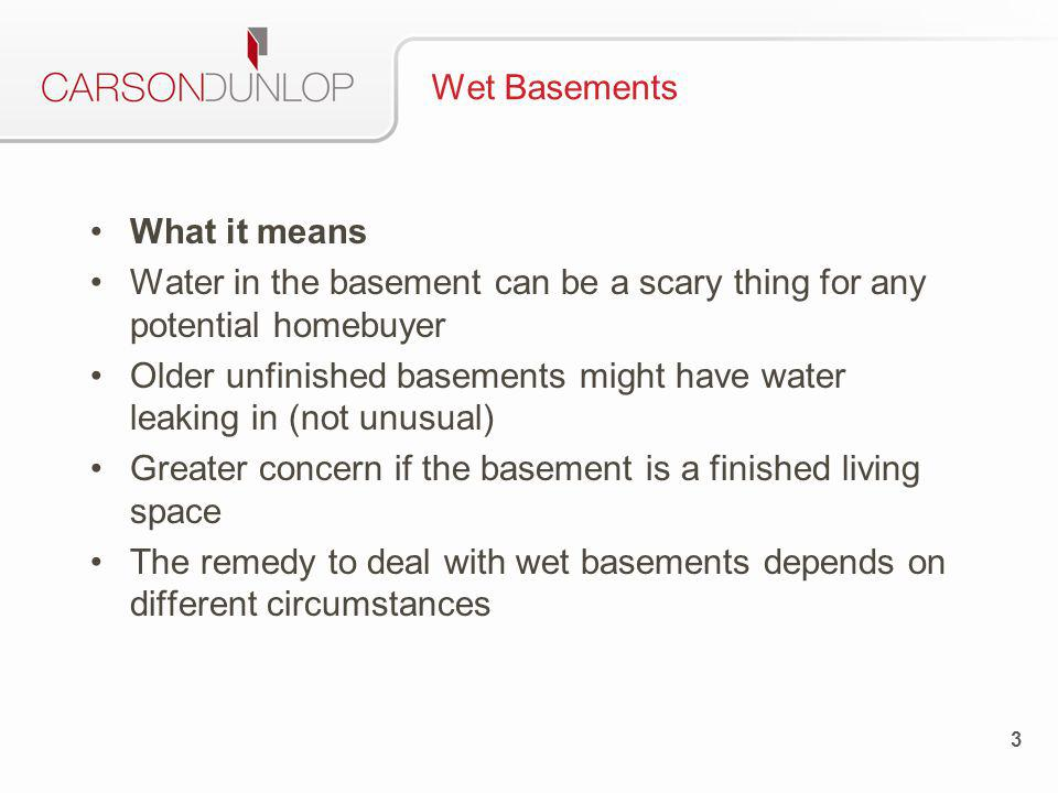 Wet Basements What it means Water in the basement can be a scary thing for any potential homebuyer Older unfinished basements might have water leaking in (not unusual) Greater concern if the basement is a finished living space The remedy to deal with wet basements depends on different circumstances 3