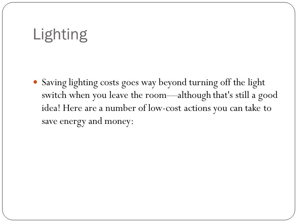 Lighting Saving lighting costs goes way beyond turning off the light switch when you leave the roomalthough that s still a good idea.