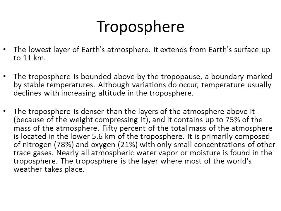 Troposphere The lowest layer of Earth's atmosphere. It extends from Earth's surface up to 11 km. The troposphere is bounded above by the tropopause, a