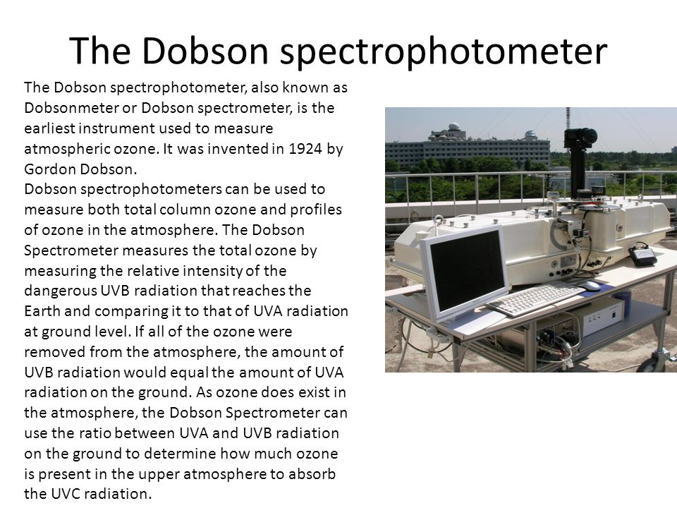The Dobson spectrophotometer The Dobson spectrophotometer, also known as Dobsonmeter or Dobson spectrometer, is the earliest instrument used to measur