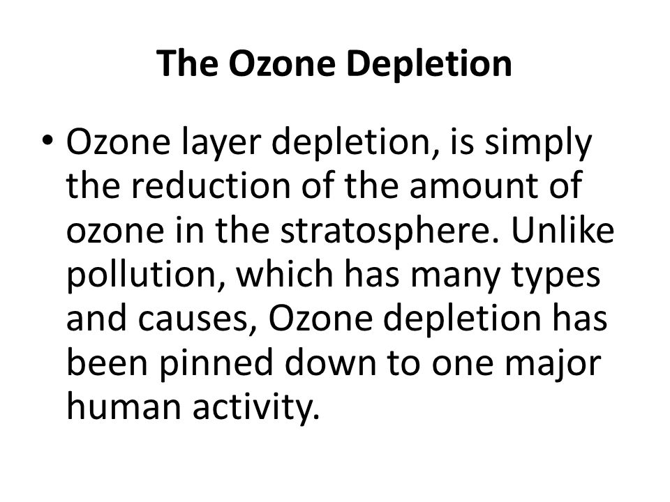 The Ozone Depletion Ozone layer depletion, is simply the reduction of the amount of ozone in the stratosphere. Unlike pollution, which has many types