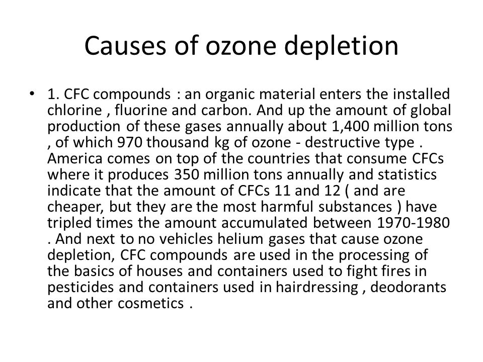 Causes of ozone depletion 1. CFC compounds : an organic material enters the installed chlorine, fluorine and carbon. And up the amount of global produ