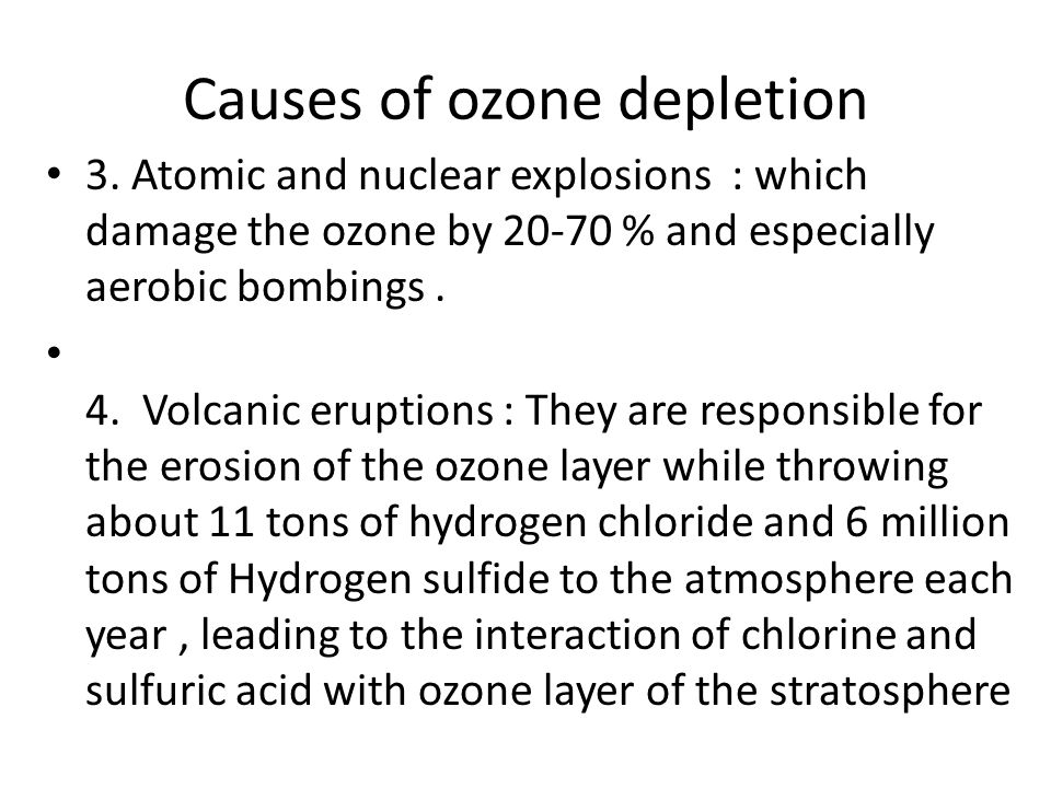 Causes of ozone depletion 3. Atomic and nuclear explosions : which damage the ozone by 20-70 % and especially aerobic bombings. 4. Volcanic eruptions