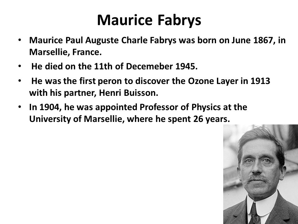 Maurice Fabrys Maurice Paul Auguste Charle Fabrys was born on June 1867, in Marsellie, France. He died on the 11th of Decemeber 1945. He was the first
