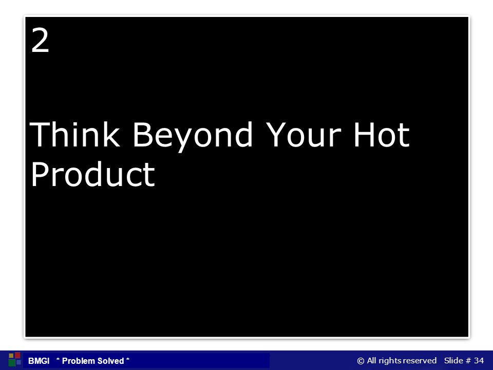 © All rights reserved Slide # 34 BMGI * Problem Solved * 2 Think Beyond Your Hot Product 2 Think Beyond Your Hot Product