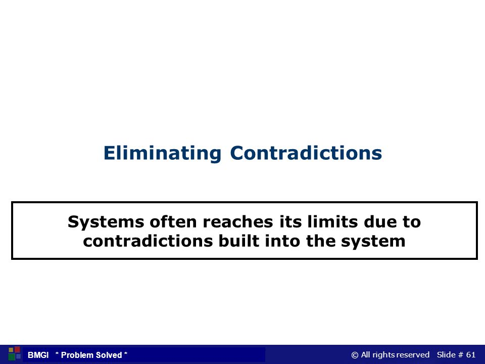 © All rights reserved Slide # 61 BMGI * Problem Solved * Eliminating Contradictions Systems often reaches its limits due to contradictions built into