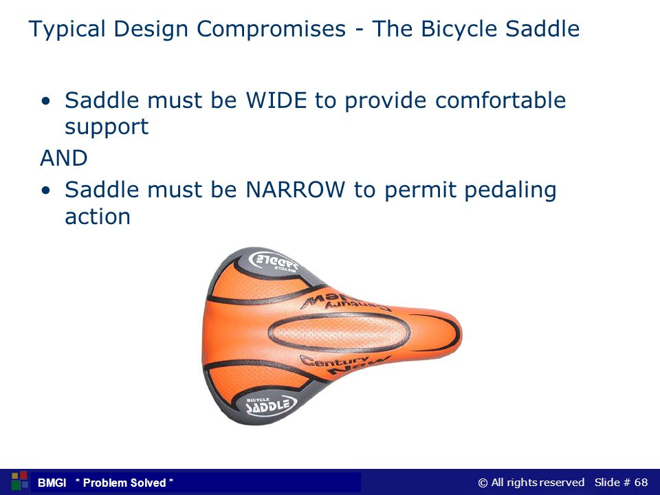 © All rights reserved Slide # 68 BMGI * Problem Solved * Typical Design Compromises - The Bicycle Saddle Saddle must be WIDE to provide comfortable su