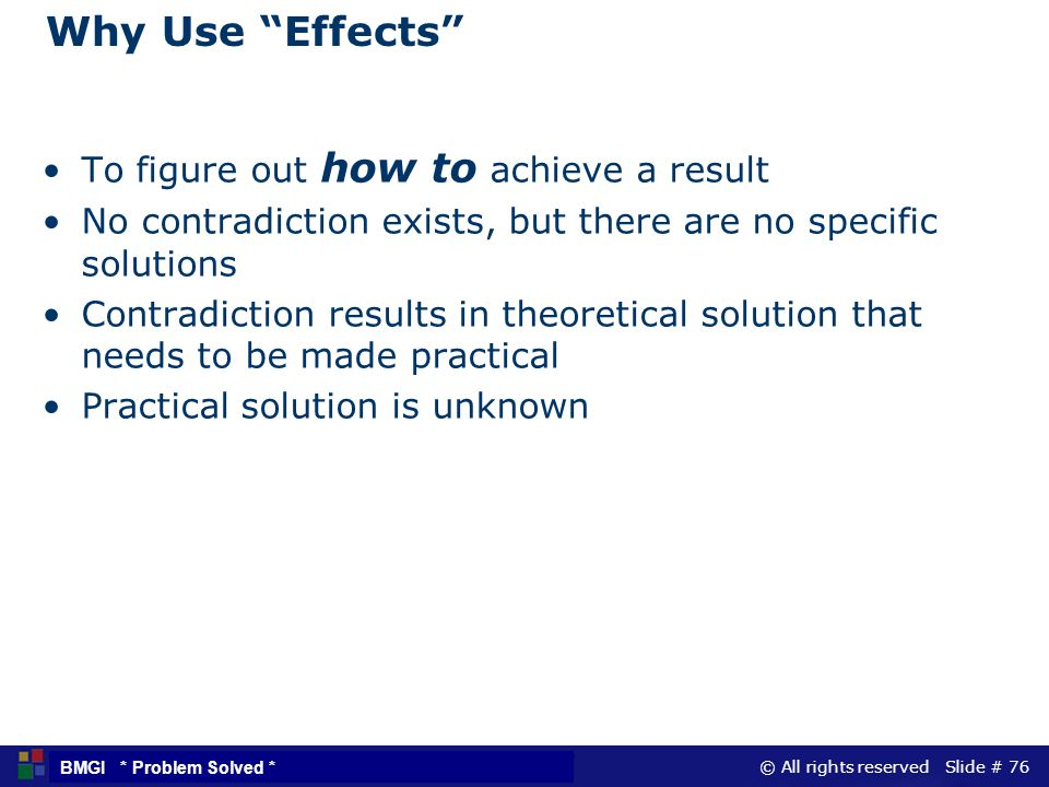 © All rights reserved Slide # 76 BMGI * Problem Solved * Why Use Effects To figure out how to achieve a result No contradiction exists, but there are