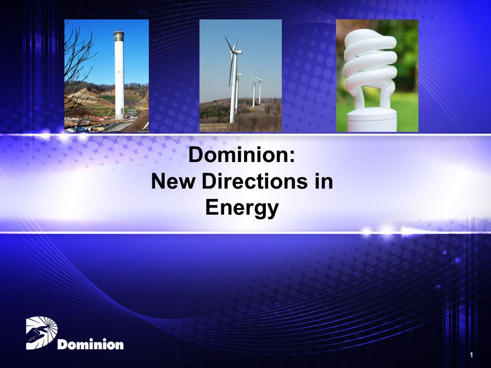1 1 Dominion: New Directions in Energy