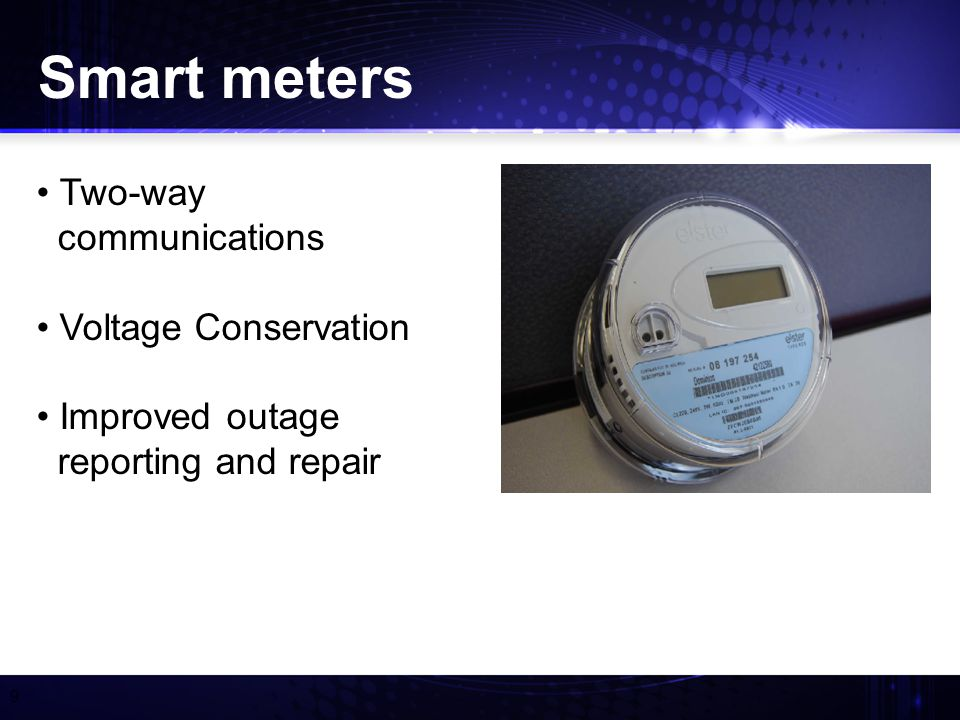9 Smart meters Two-way communications Voltage Conservation Improved outage reporting and repair