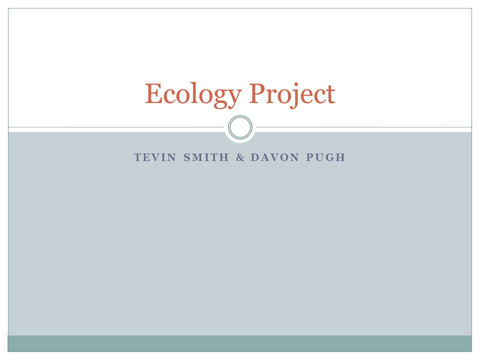 TEVIN SMITH & DAVON PUGH Ecology Project