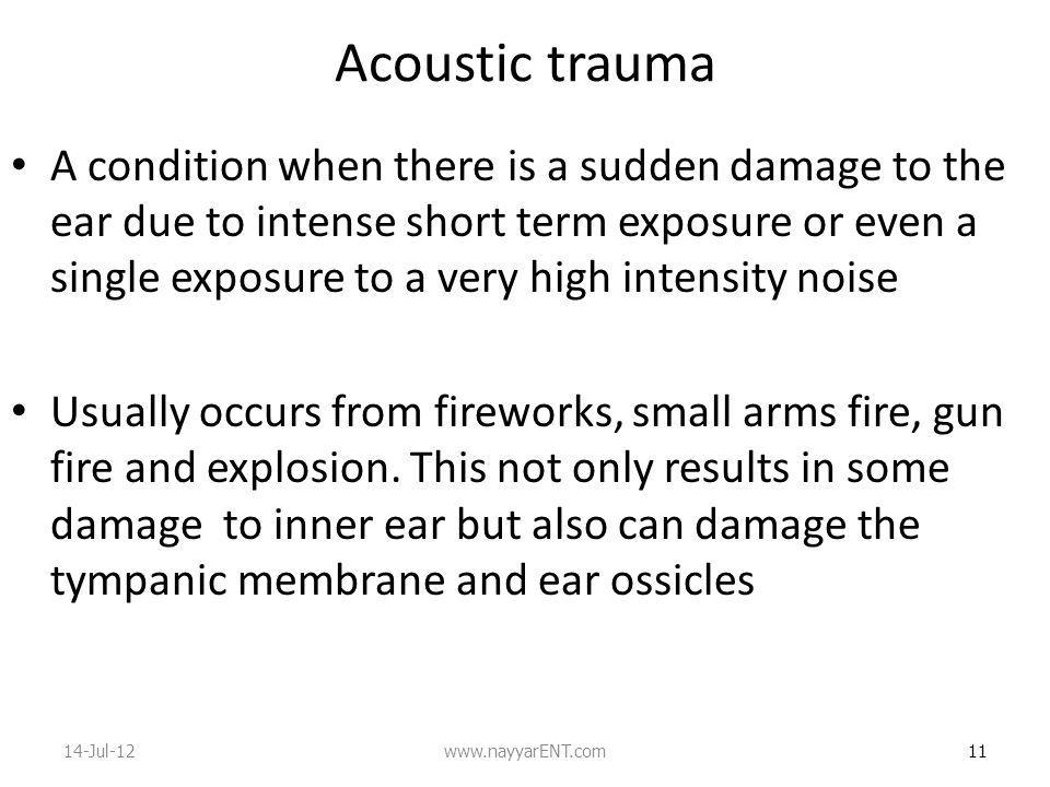 Acoustic trauma A condition when there is a sudden damage to the ear due to intense short term exposure or even a single exposure to a very high intensity noise Usually occurs from fireworks, small arms fire, gun fire and explosion.