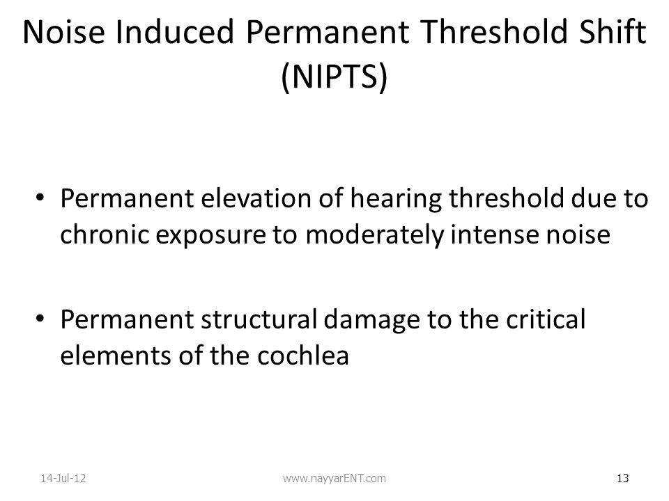 Noise Induced Permanent Threshold Shift (NIPTS) Permanent elevation of hearing threshold due to chronic exposure to moderately intense noise Permanent structural damage to the critical elements of the cochlea 13 14-Jul-12www.nayyarENT.com