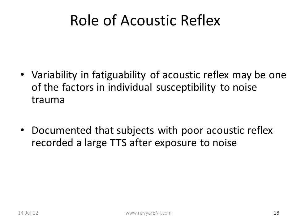 Role of Acoustic Reflex Variability in fatiguability of acoustic reflex may be one of the factors in individual susceptibility to noise trauma Documented that subjects with poor acoustic reflex recorded a large TTS after exposure to noise 18 14-Jul-12www.nayyarENT.com