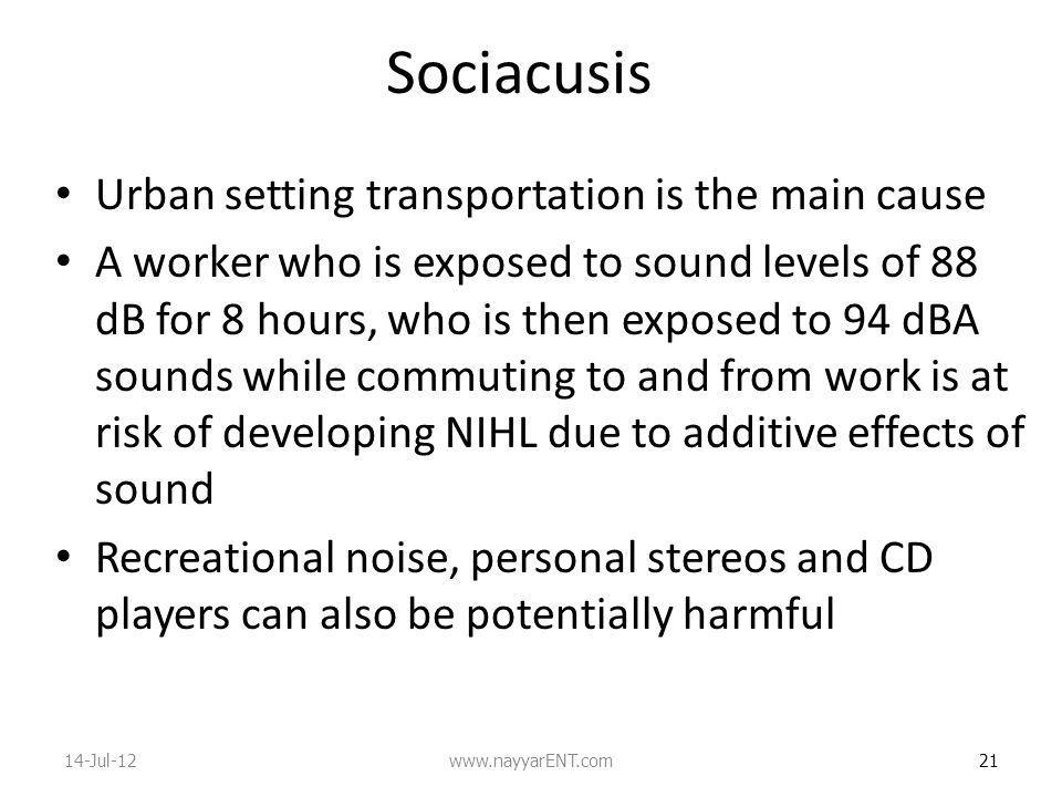 Sociacusis Urban setting transportation is the main cause A worker who is exposed to sound levels of 88 dB for 8 hours, who is then exposed to 94 dBA sounds while commuting to and from work is at risk of developing NIHL due to additive effects of sound Recreational noise, personal stereos and CD players can also be potentially harmful 21 14-Jul-12www.nayyarENT.com