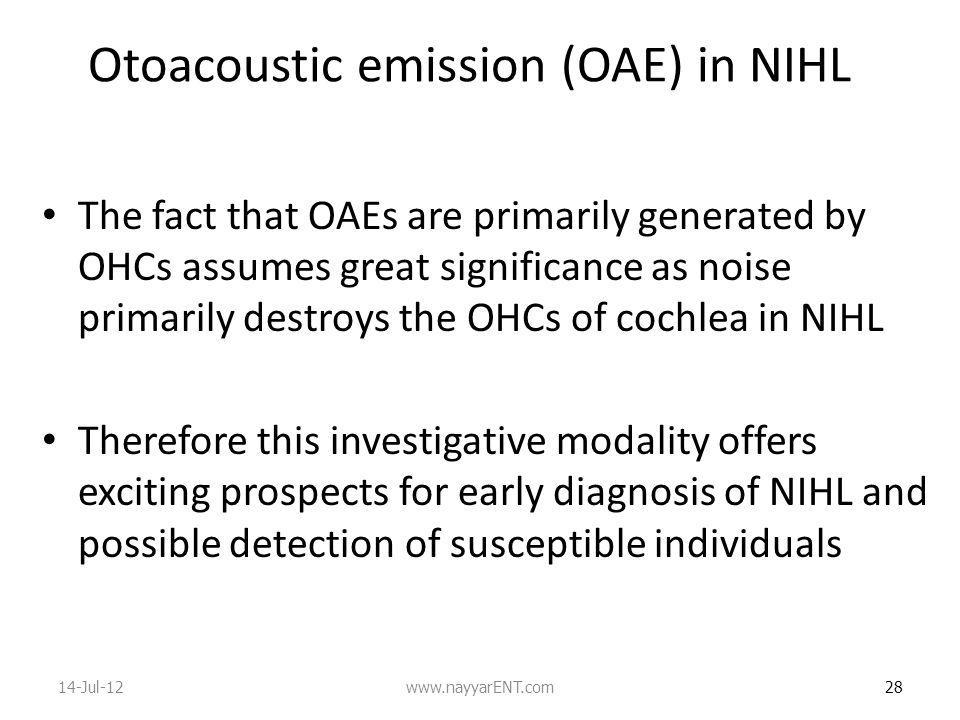 Otoacoustic emission (OAE) in NIHL The fact that OAEs are primarily generated by OHCs assumes great significance as noise primarily destroys the OHCs of cochlea in NIHL Therefore this investigative modality offers exciting prospects for early diagnosis of NIHL and possible detection of susceptible individuals 28 14-Jul-12www.nayyarENT.com