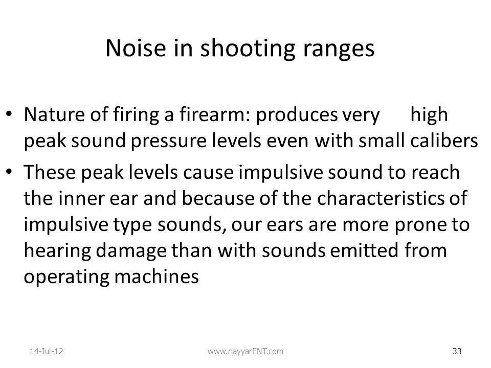 Noise in shooting ranges Nature of firing a firearm: produces very high peak sound pressure levels even with small calibers These peak levels cause impulsive sound to reach the inner ear and because of the characteristics of impulsive type sounds, our ears are more prone to hearing damage than with sounds emitted from operating machines 33 14-Jul-12www.nayyarENT.com