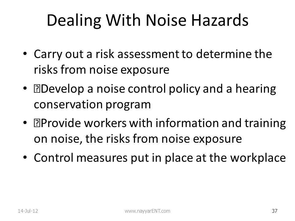 Dealing With Noise Hazards Carry out a risk assessment to determine the risks from noise exposure •Develop a noise control policy and a hearing conservation program •Provide workers with information and training on noise, the risks from noise exposure Control measures put in place at the workplace 37 14-Jul-12www.nayyarENT.com