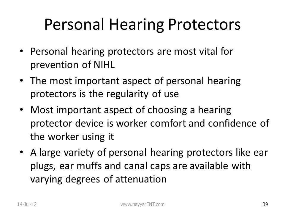 Personal Hearing Protectors Personal hearing protectors are most vital for prevention of NIHL The most important aspect of personal hearing protectors is the regularity of use Most important aspect of choosing a hearing protector device is worker comfort and confidence of the worker using it A large variety of personal hearing protectors like ear plugs, ear muffs and canal caps are available with varying degrees of attenuation 39 14-Jul-12www.nayyarENT.com