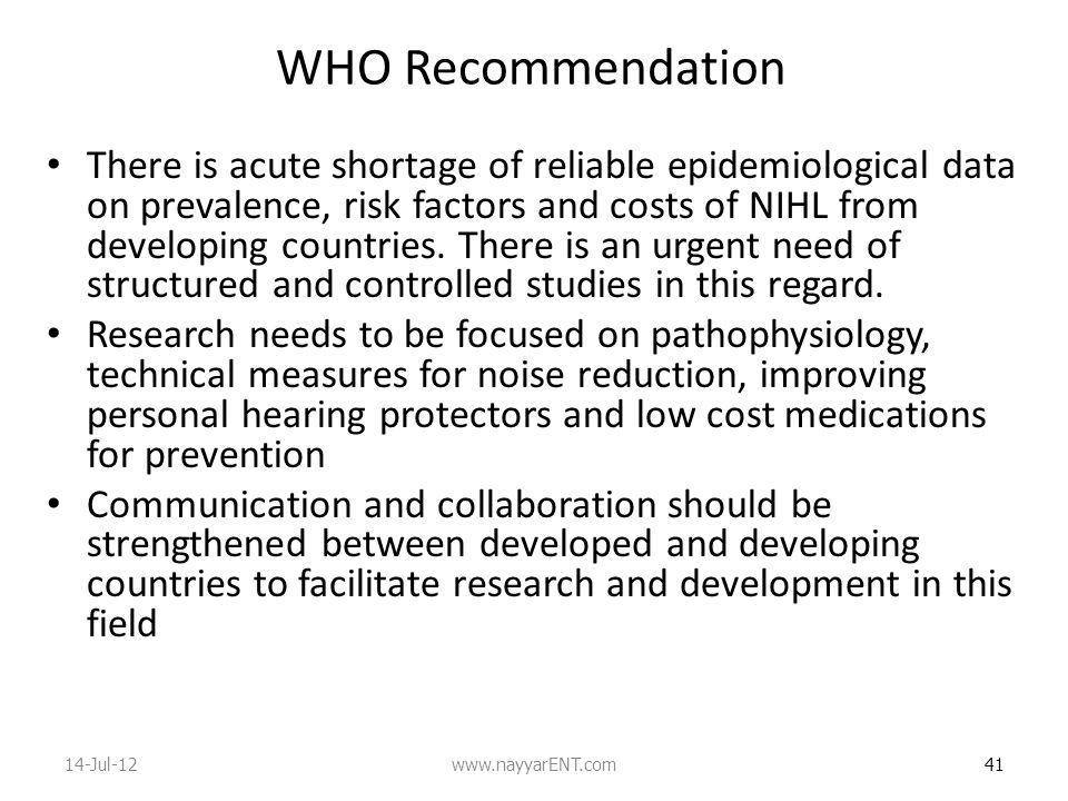 WHO Recommendation There is acute shortage of reliable epidemiological data on prevalence, risk factors and costs of NIHL from developing countries.
