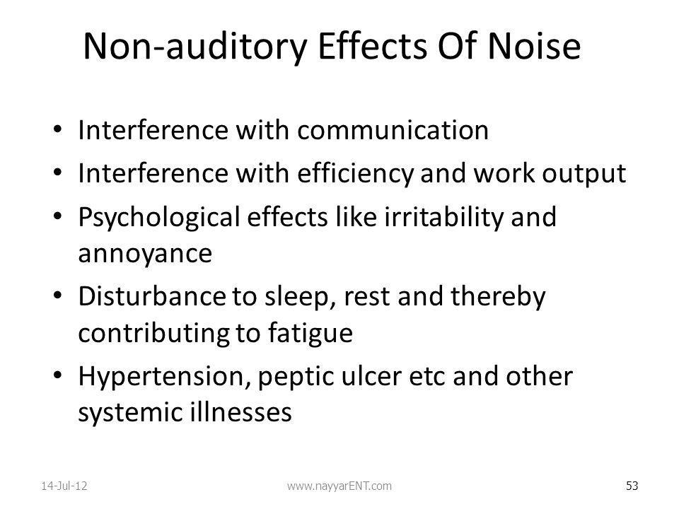 Non-auditory Effects Of Noise Interference with communication Interference with efficiency and work output Psychological effects like irritability and annoyance Disturbance to sleep, rest and thereby contributing to fatigue Hypertension, peptic ulcer etc and other systemic illnesses 53 14-Jul-12www.nayyarENT.com