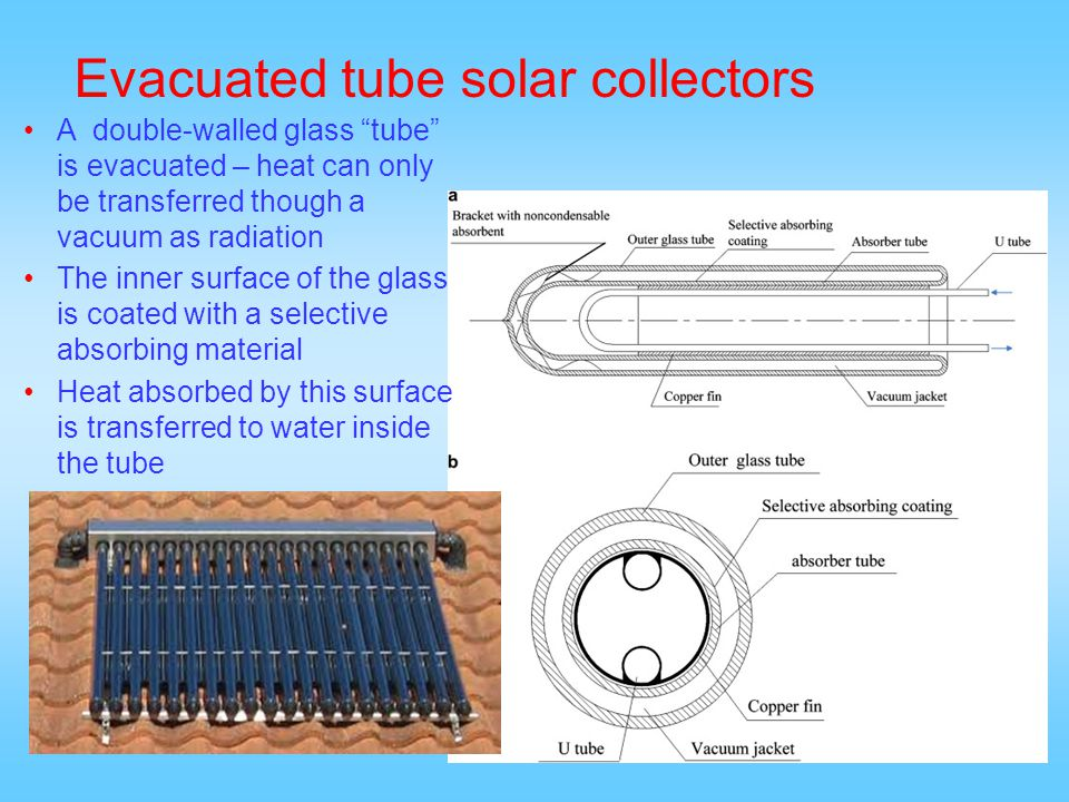25 Evacuated tube solar collectors A double-walled glass tube is evacuated – heat can only be transferred though a vacuum as radiation The inner surfa