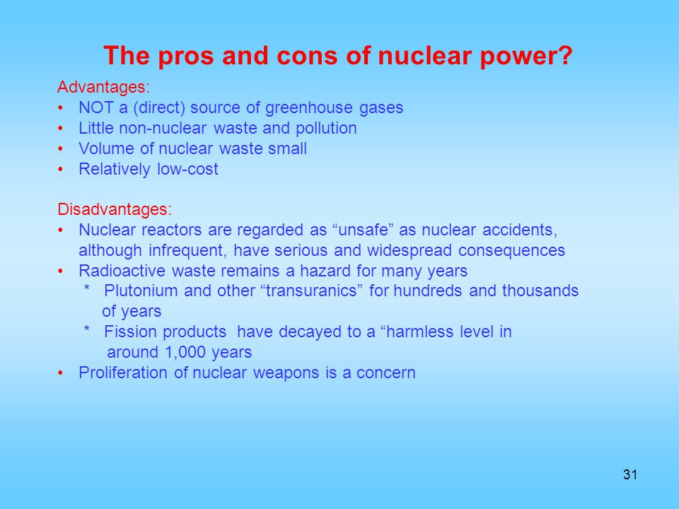 31 Advantages: NOT a (direct) source of greenhouse gases Little non-nuclear waste and pollution Volume of nuclear waste small Relatively low-cost Disa