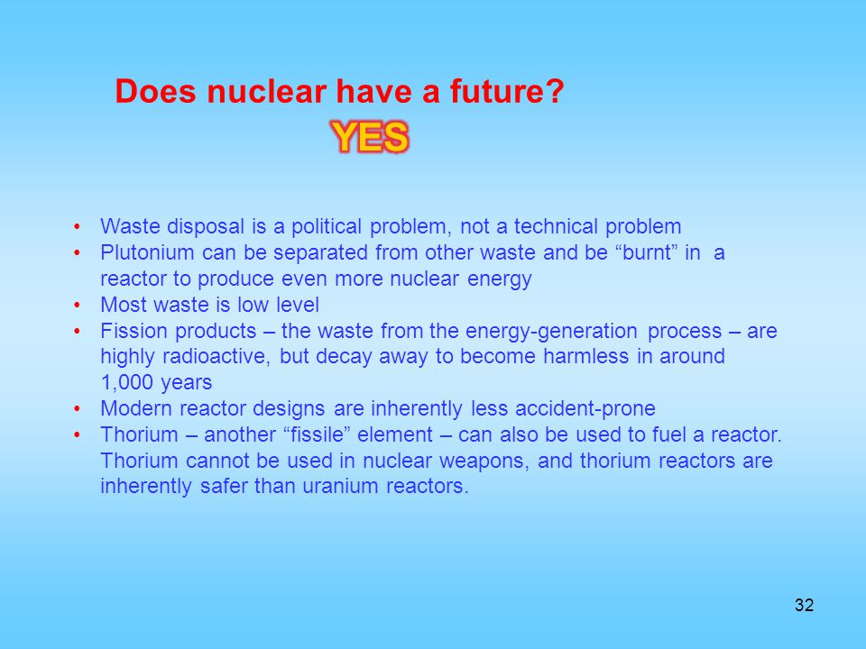 32 Waste disposal is a political problem, not a technical problem Plutonium can be separated from other waste and be burnt in a reactor to produce eve