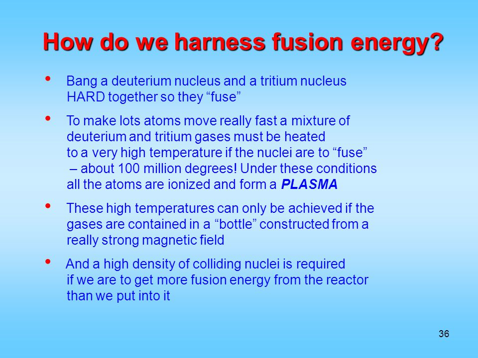 How do we harness fusion energy? Bang a deuterium nucleus and a tritium nucleus HARD together so they fuse To make lots atoms move really fast a mixtu