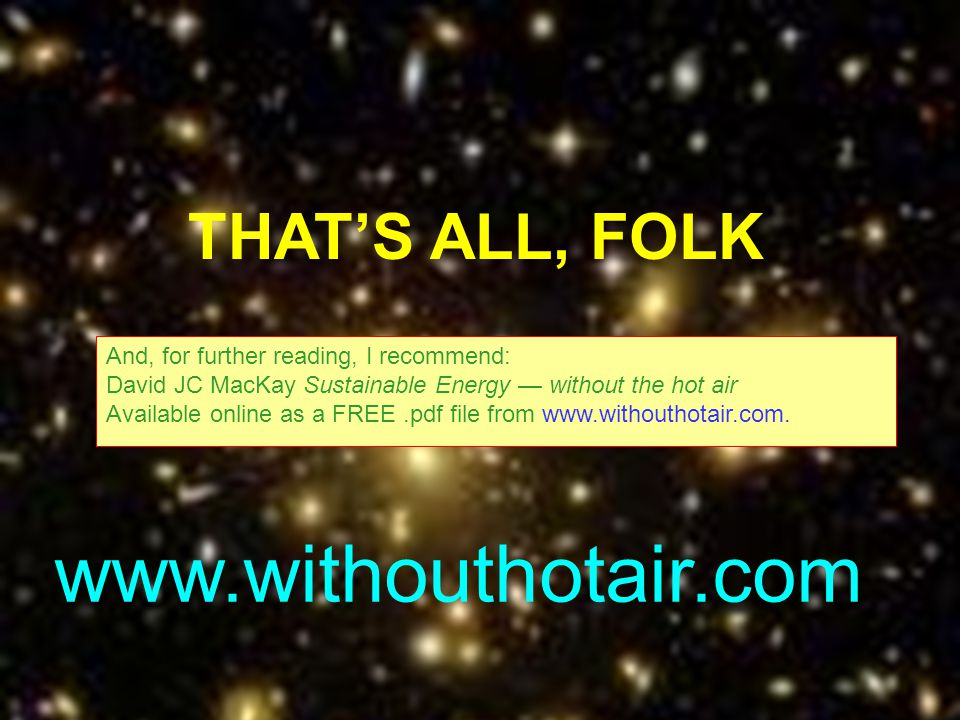 43 THATS ALL, FOLK And, for further reading, I recommend: David JC MacKay Sustainable Energy without the hot air Available online as a FREE.pdf file f