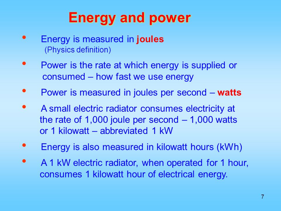 Energy is measured in joules (Physics definition) Power is the rate at which energy is supplied or consumed – how fast we use energy Power is measured