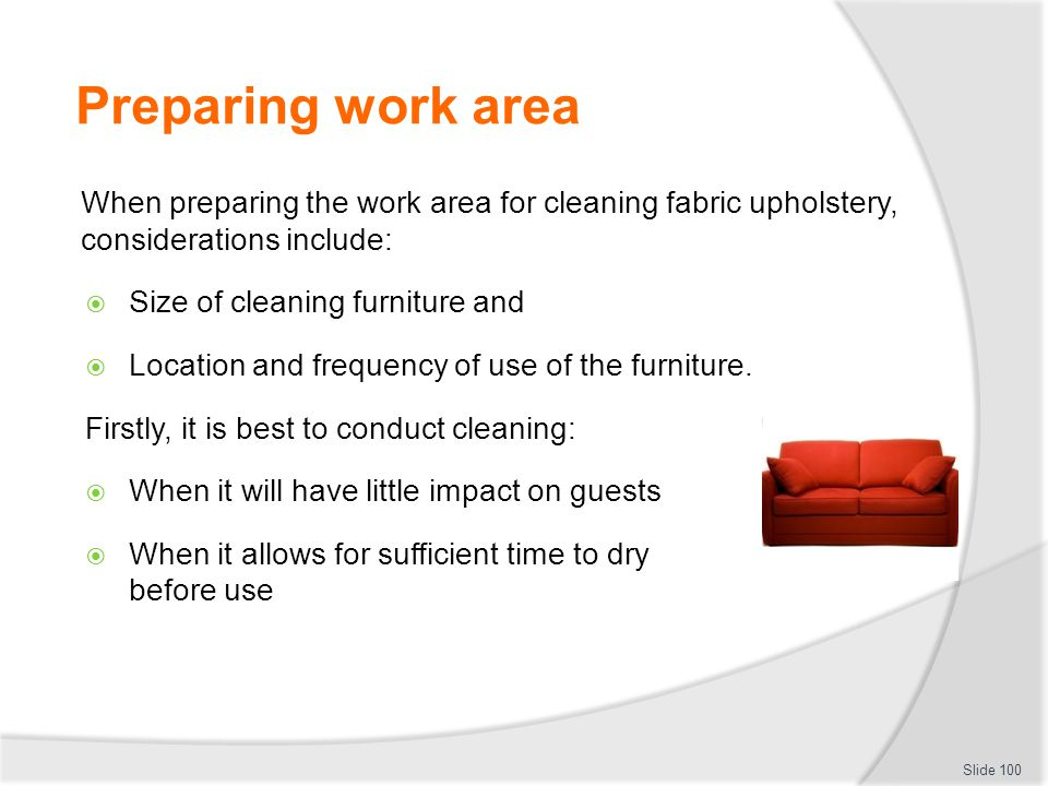 Preparing work area When preparing the work area for cleaning fabric upholstery, considerations include: Size of cleaning furniture and Location and f
