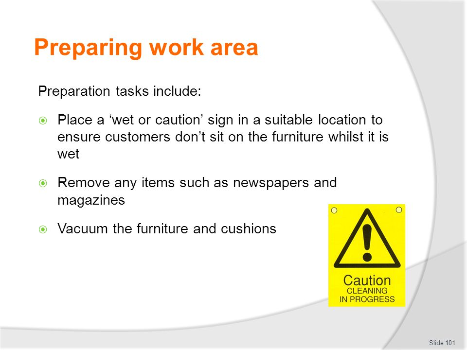 Preparing work area Preparation tasks include: Place a wet or caution sign in a suitable location to ensure customers dont sit on the furniture whilst