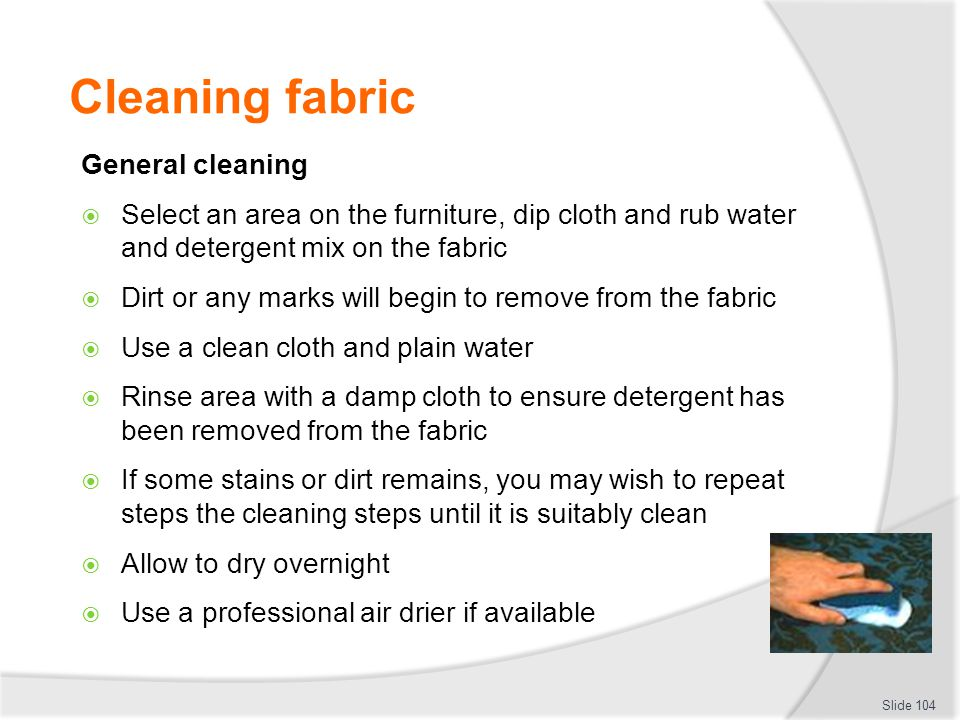 Cleaning fabric General cleaning Select an area on the furniture, dip cloth and rub water and detergent mix on the fabric Dirt or any marks will begin