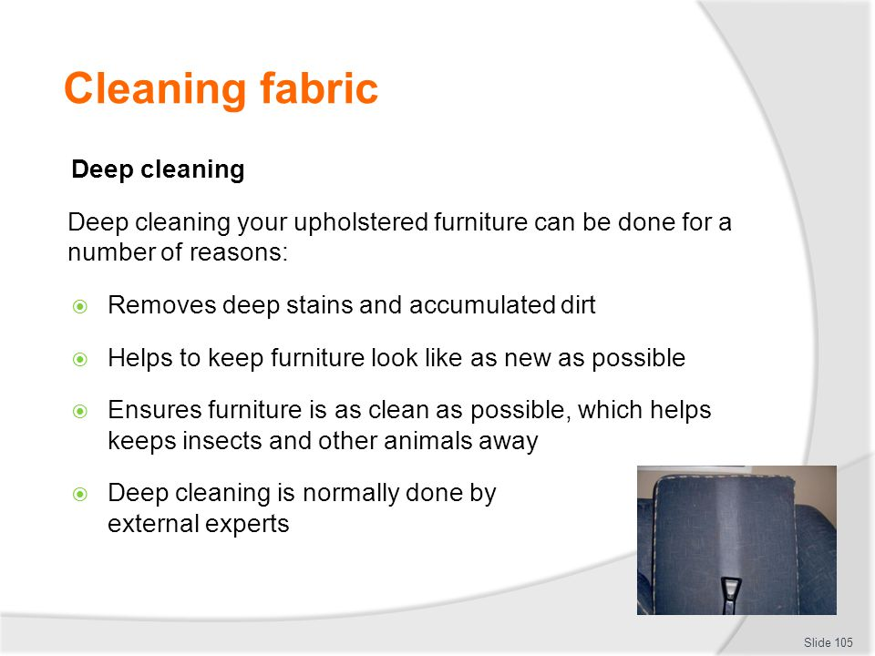 Cleaning fabric Deep cleaning Deep cleaning your upholstered furniture can be done for a number of reasons: Removes deep stains and accumulated dirt H