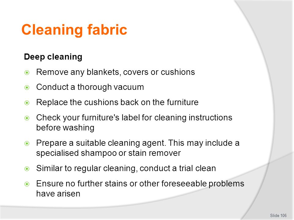 Cleaning fabric Deep cleaning Remove any blankets, covers or cushions Conduct a thorough vacuum Replace the cushions back on the furniture Check your