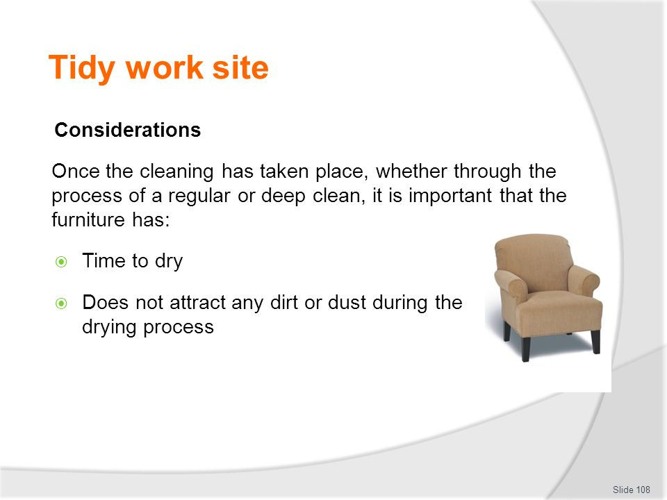 Tidy work site Considerations Once the cleaning has taken place, whether through the process of a regular or deep clean, it is important that the furn