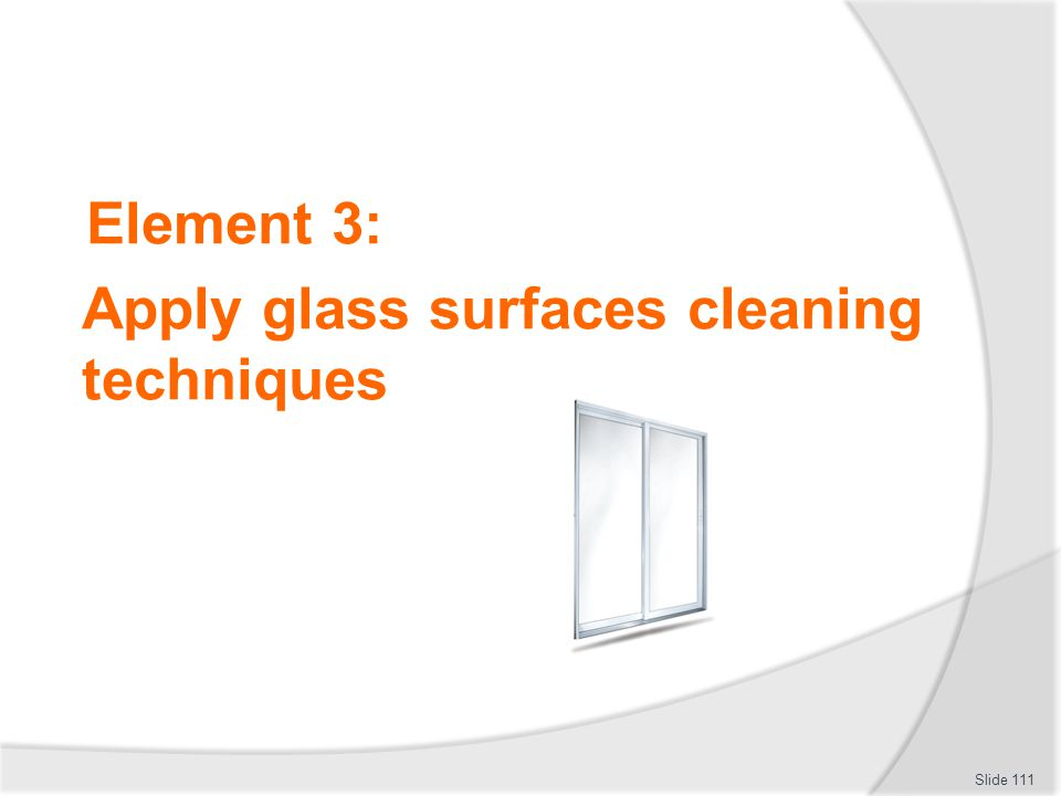 Element 3: Apply glass surfaces cleaning techniques Slide 111