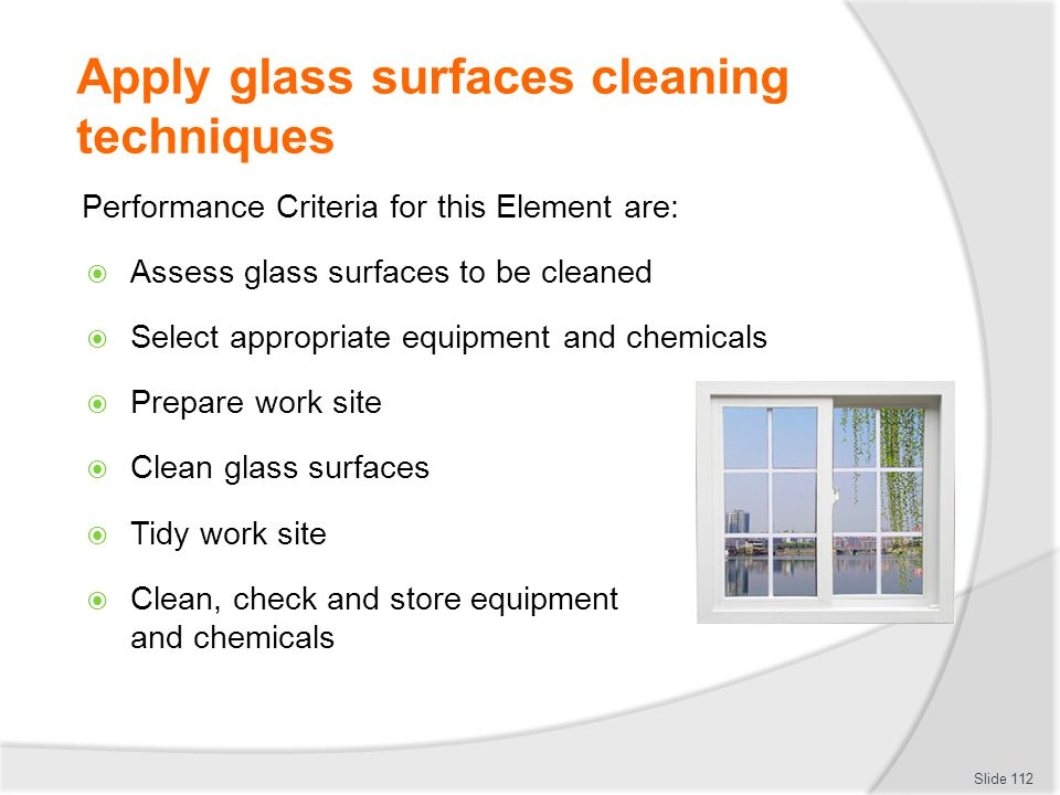 Apply glass surfaces cleaning techniques Performance Criteria for this Element are: Assess glass surfaces to be cleaned Select appropriate equipment a