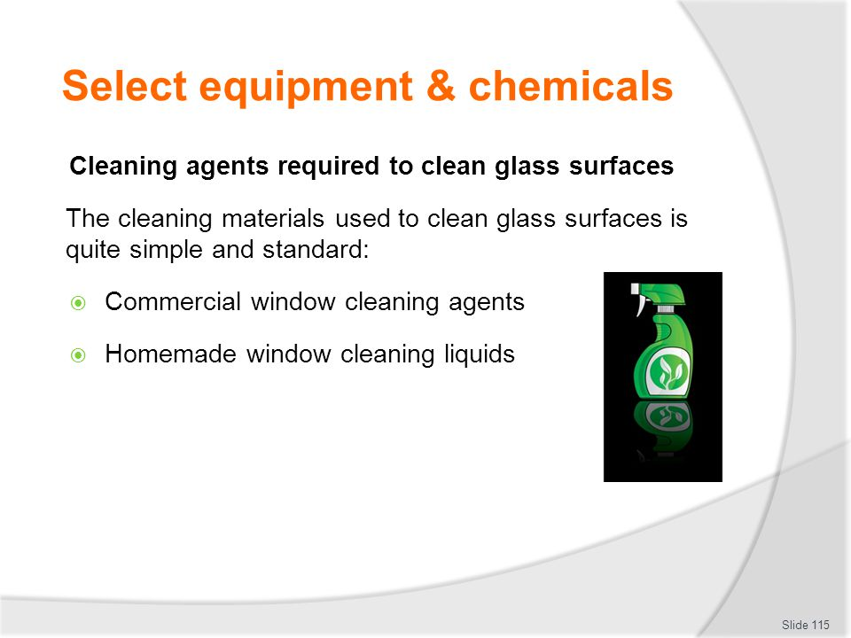 Select equipment & chemicals Cleaning agents required to clean glass surfaces The cleaning materials used to clean glass surfaces is quite simple and