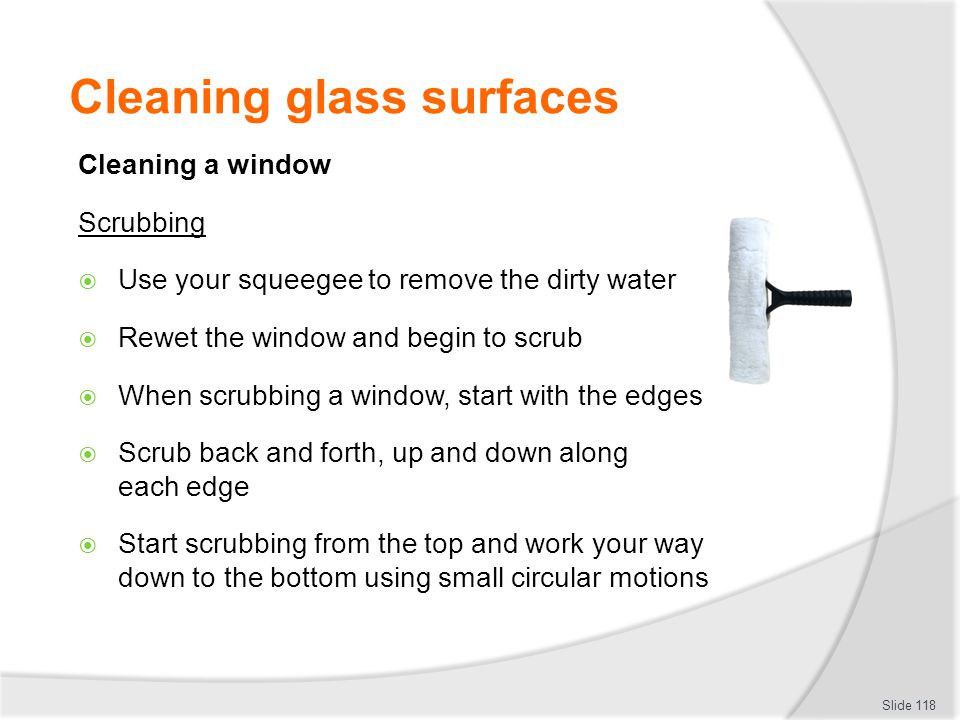 Cleaning glass surfaces Cleaning a window Scrubbing Use your squeegee to remove the dirty water Rewet the window and begin to scrub When scrubbing a w