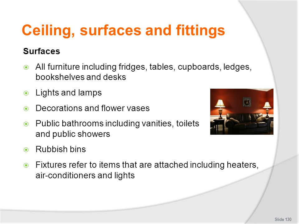 Ceiling, surfaces and fittings Surfaces All furniture including fridges, tables, cupboards, ledges, bookshelves and desks Lights and lamps Decorations
