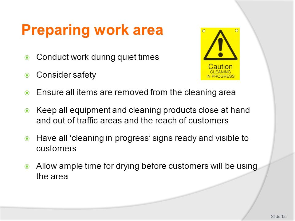 Preparing work area Conduct work during quiet times Consider safety Ensure all items are removed from the cleaning area Keep all equipment and cleanin